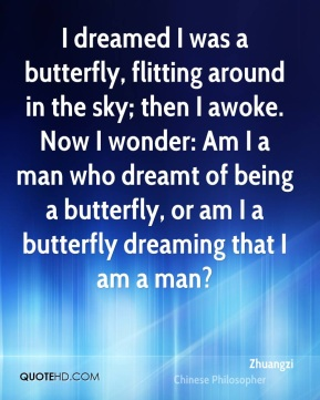 Zhuangzi - I dreamed I was a butterfly, flitting around in the sky; then I awoke. Now I wonder: Am I a man who dreamt of being a butterfly, or am I a butterfly dreaming that I am a man?