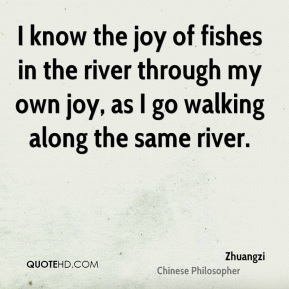 Zhuangzi - I know the joy of fishes in the river through my own joy, as I go walking along the same river.