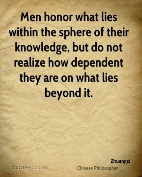 Men honor what lies within the sphere of their knowledge, but do not realize how dependent they are on what lies beyond it.