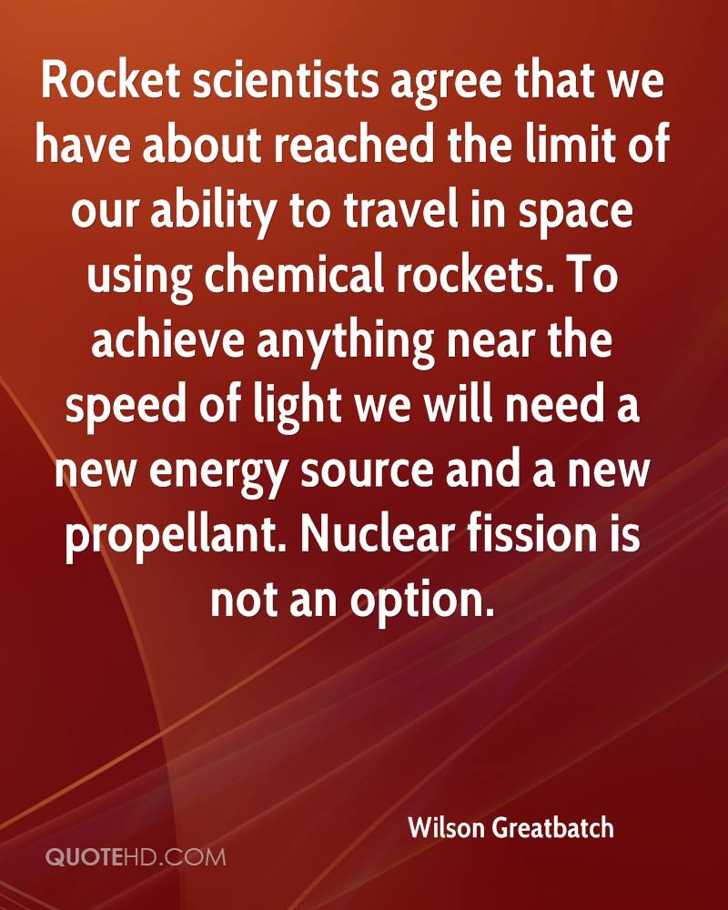 Rocket scientists agree that we have about reached the limit of our ability to travel in space using chemical rockets. To achieve anything near the speed of light we will need a new energy source and a new propellant. Nuclear fission is not an option.