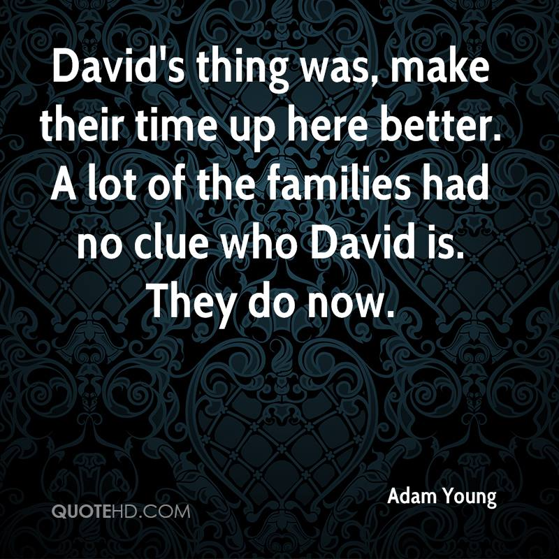 David's thing was, make their time up here better. A lot of the families had no clue who David is. They do now.