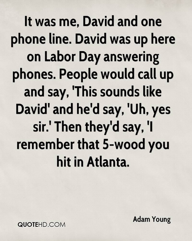 It was me, David and one phone line. David was up here on Labor Day answering phones. People would call up and say, 'This sounds like David' and he'd say, 'Uh, yes sir.' Then they'd say, 'I remember that 5-wood you hit in Atlanta.