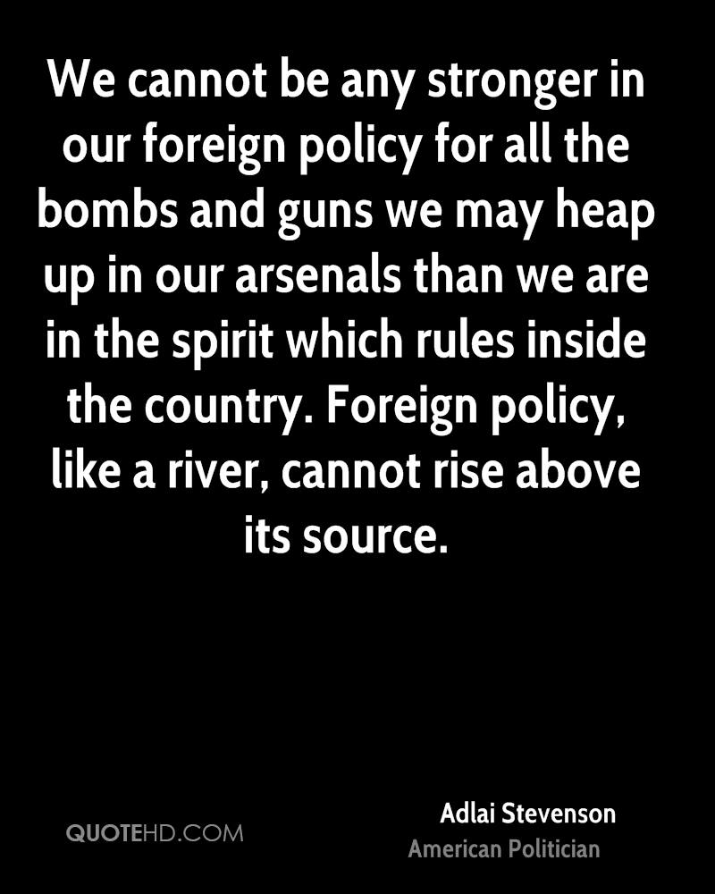 We cannot be any stronger in our foreign policy for all the bombs and guns we may heap up in our arsenals than we are in the spirit which rules inside the country. Foreign policy, like a river, cannot rise above its source.