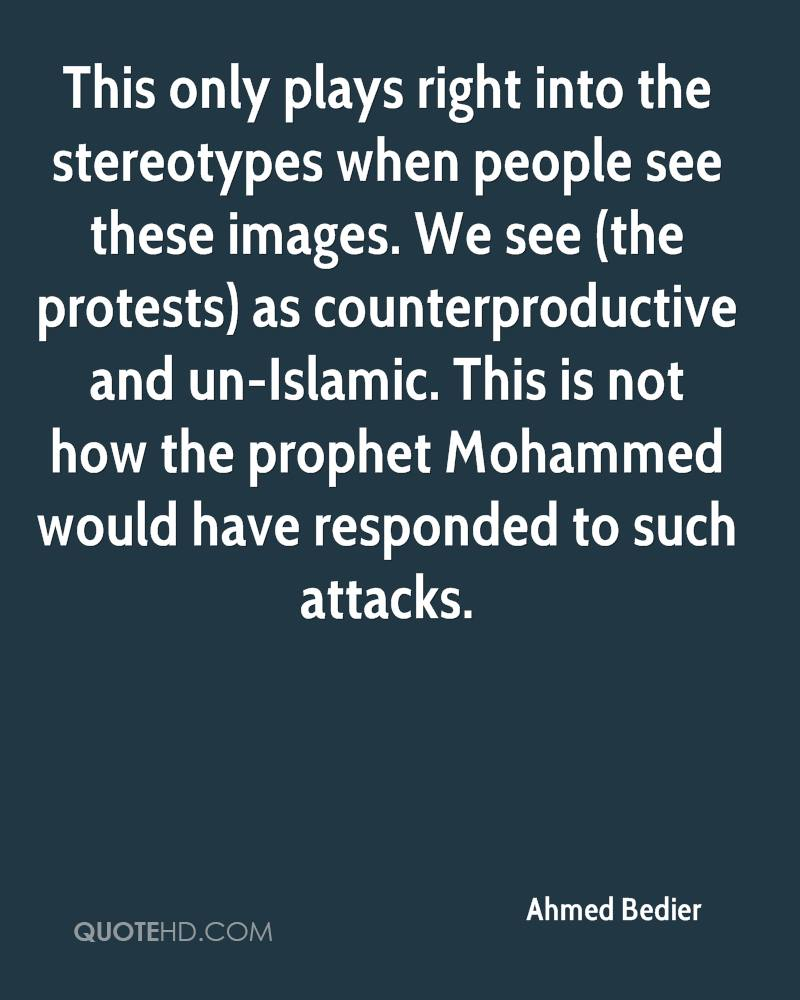 This only plays right into the stereotypes when people see these images. We see (the protests) as counterproductive and un-Islamic. This is not how the prophet Mohammed would have responded to such attacks.