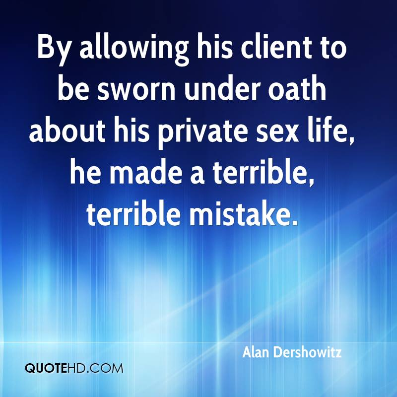 By allowing his client to be sworn under oath about his private sex life, he made a terrible, terrible mistake.