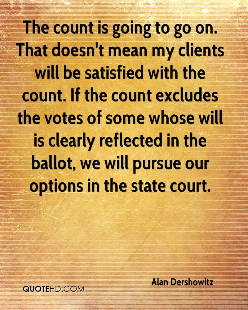 The count is going to go on. That doesn't mean my clients will be satisfied with the count. If the count excludes the votes of some whose will is clearly reflected in the ballot, we will pursue our options in the state court.