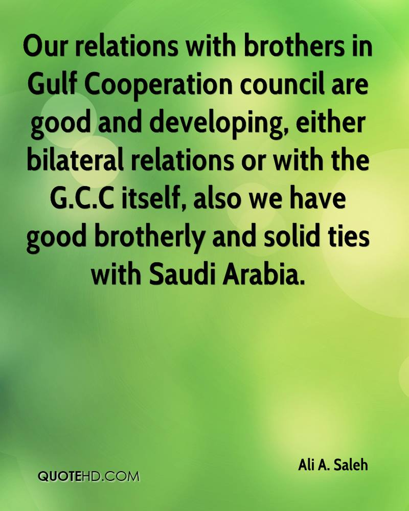 Our relations with brothers in Gulf Cooperation council are good and developing, either bilateral relations or with the G.C.C itself, also we have good brotherly and solid ties with Saudi Arabia.