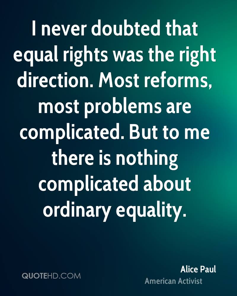 I never doubted that equal rights was the right direction. Most reforms, most problems are complicated. But to me there is nothing complicated about ordinary equality.