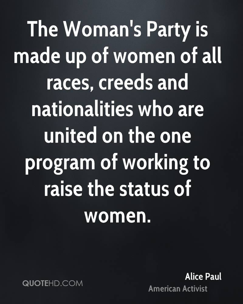 The Woman's Party is made up of women of all races, creeds and nationalities who are united on the one program of working to raise the status of women.