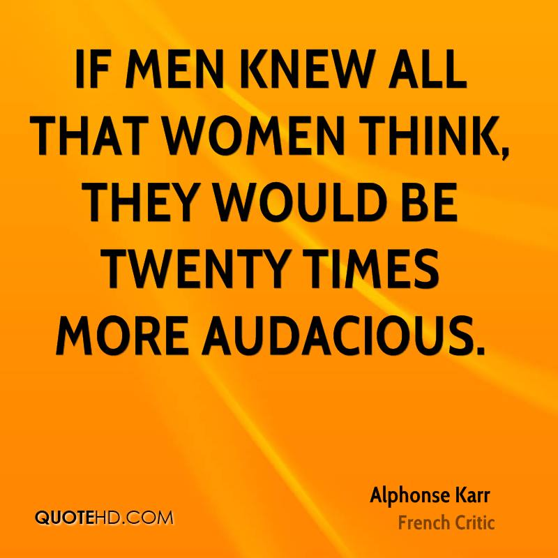 If men knew all that women think, they would be twenty times more audacious.