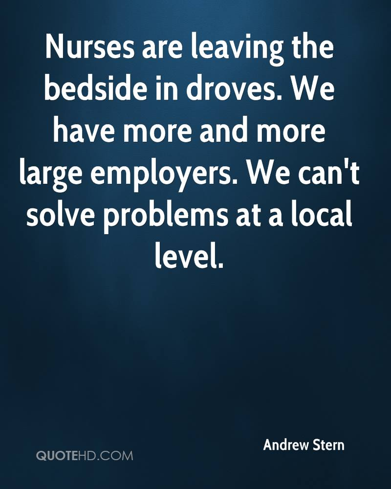 Nurses are leaving the bedside in droves. We have more and more large employers. We can't solve problems at a local level.