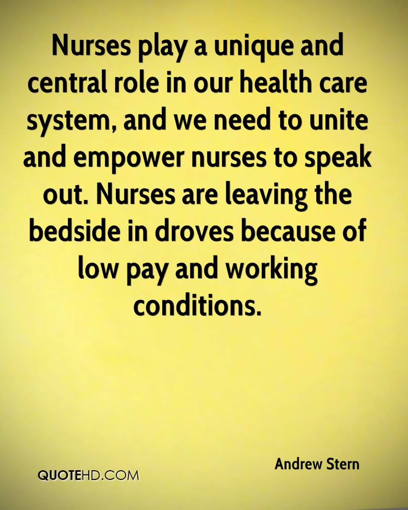 Nurses play a unique and central role in our health care system, and we need to unite and empower nurses to speak out. Nurses are leaving the bedside in droves because of low pay and working conditions.