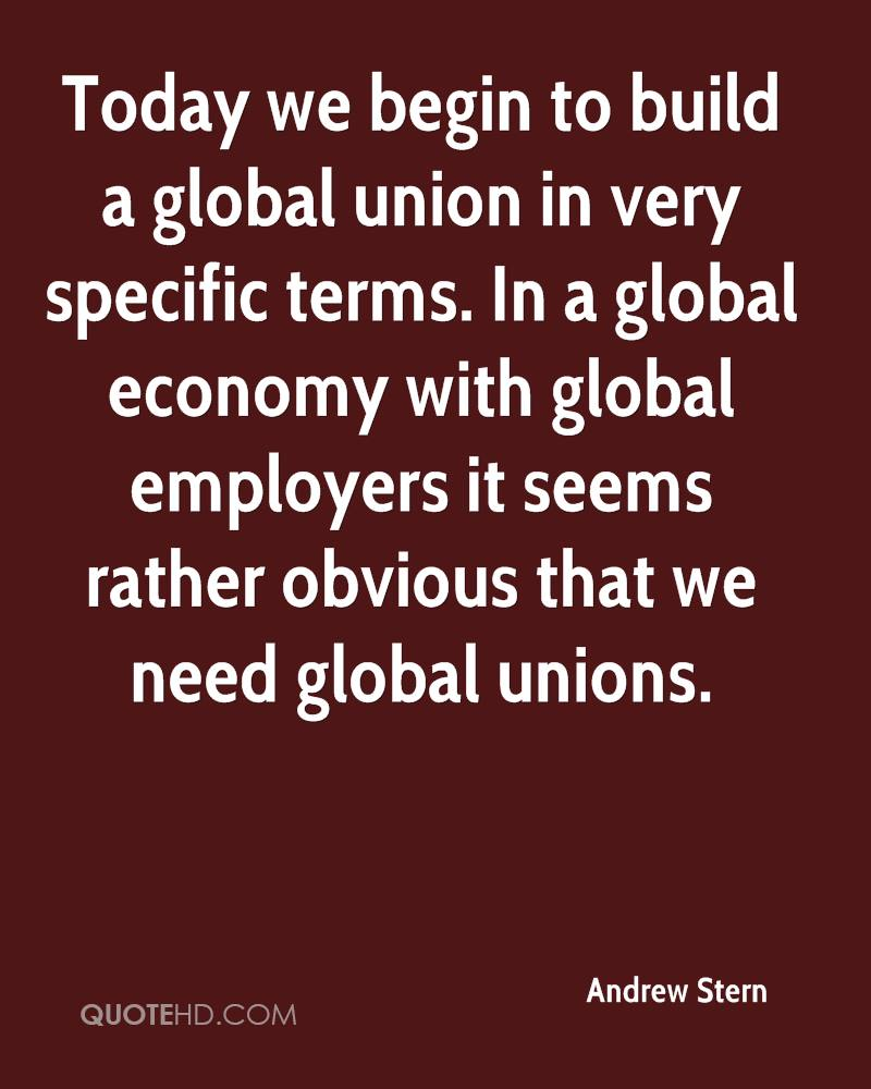 Today we begin to build a global union in very specific terms. In a global economy with global employers it seems rather obvious that we need global unions.