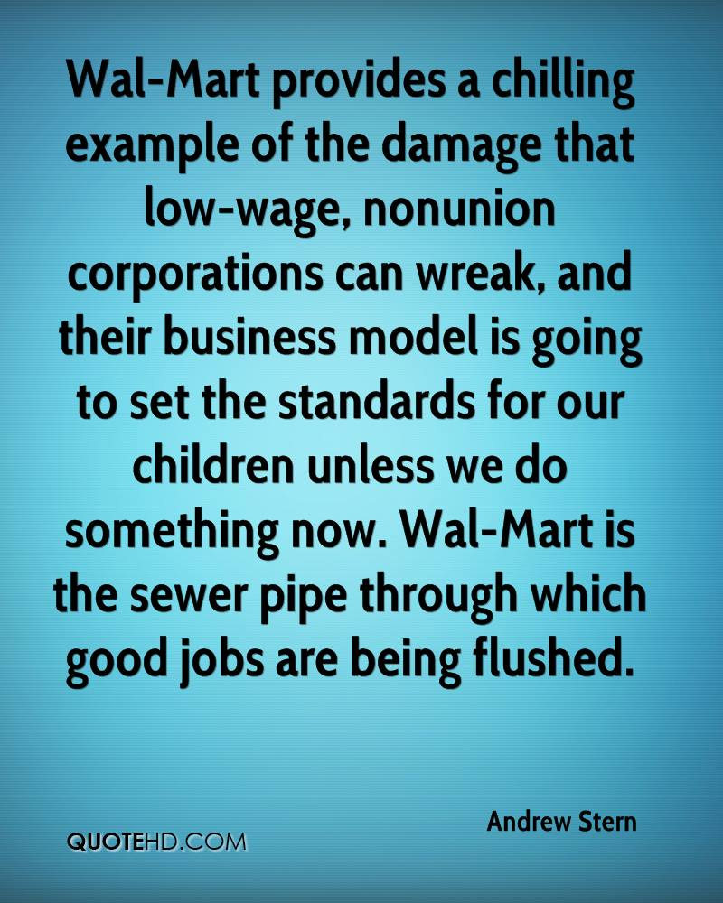 Wal-Mart provides a chilling example of the damage that low-wage, nonunion corporations can wreak, and their business model is going to set the standards for our children unless we do something now. Wal-Mart is the sewer pipe through which good jobs are being flushed.