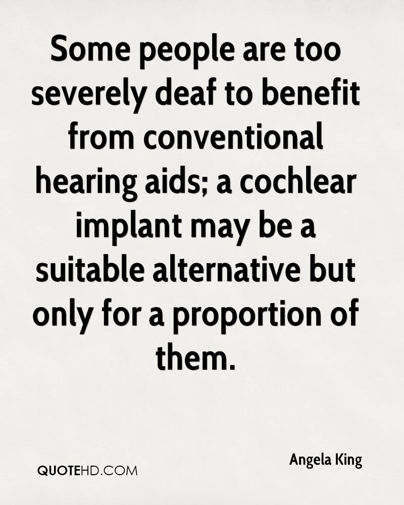 Some people are too severely deaf to benefit from conventional hearing aids; a cochlear implant may be a suitable alternative but only for a proportion of them.