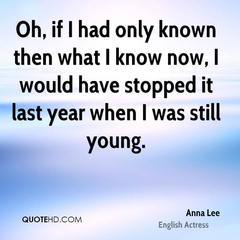 Oh, if I had only known then what I know now, I would have stopped it last year when I was still young.