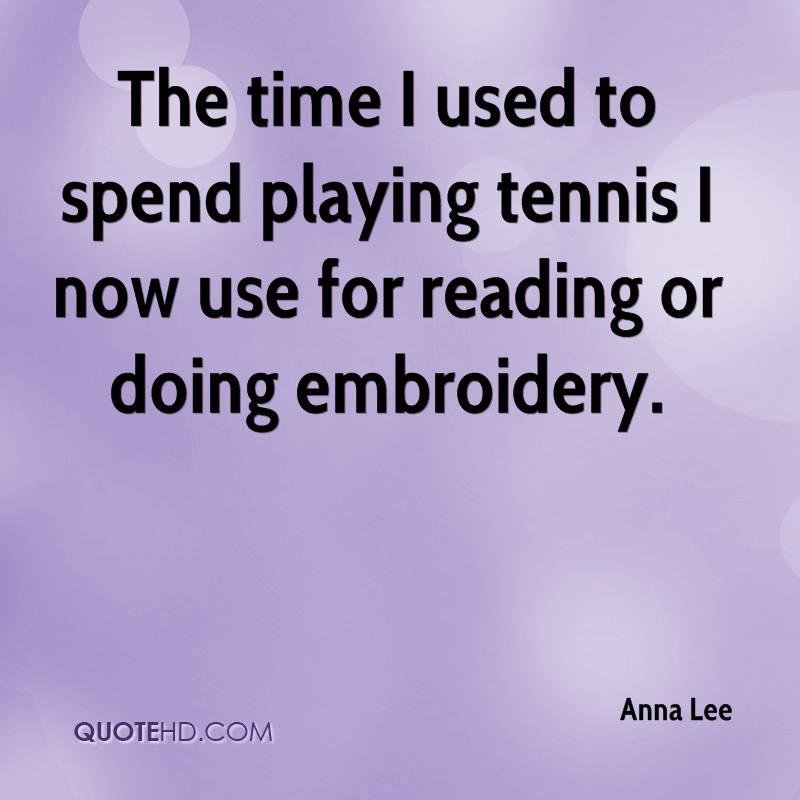 The time I used to spend playing tennis I now use for reading or doing embroidery.
