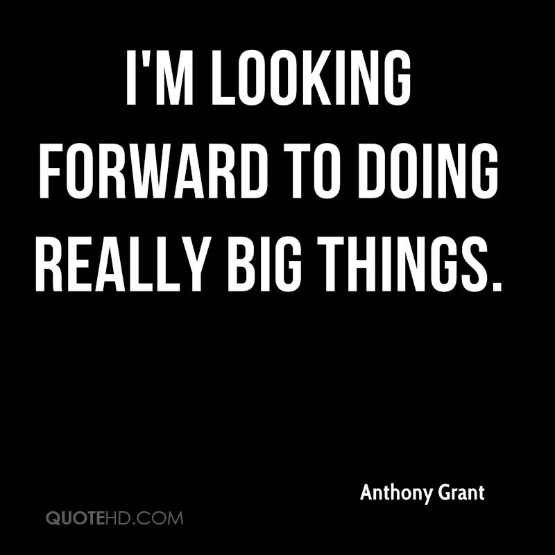 I'm looking forward to doing really big things.