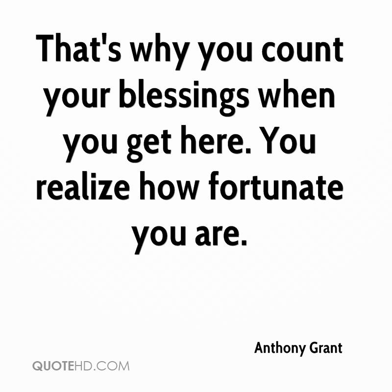 That's why you count your blessings when you get here. You realize how fortunate you are.