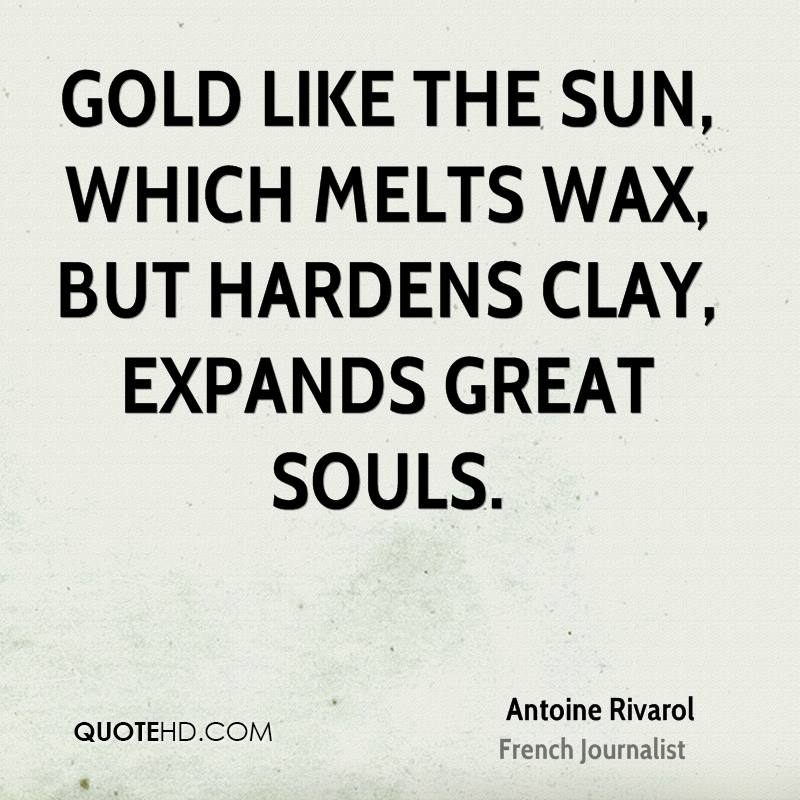 Gold like the sun, which melts wax, but hardens clay, expands great souls.