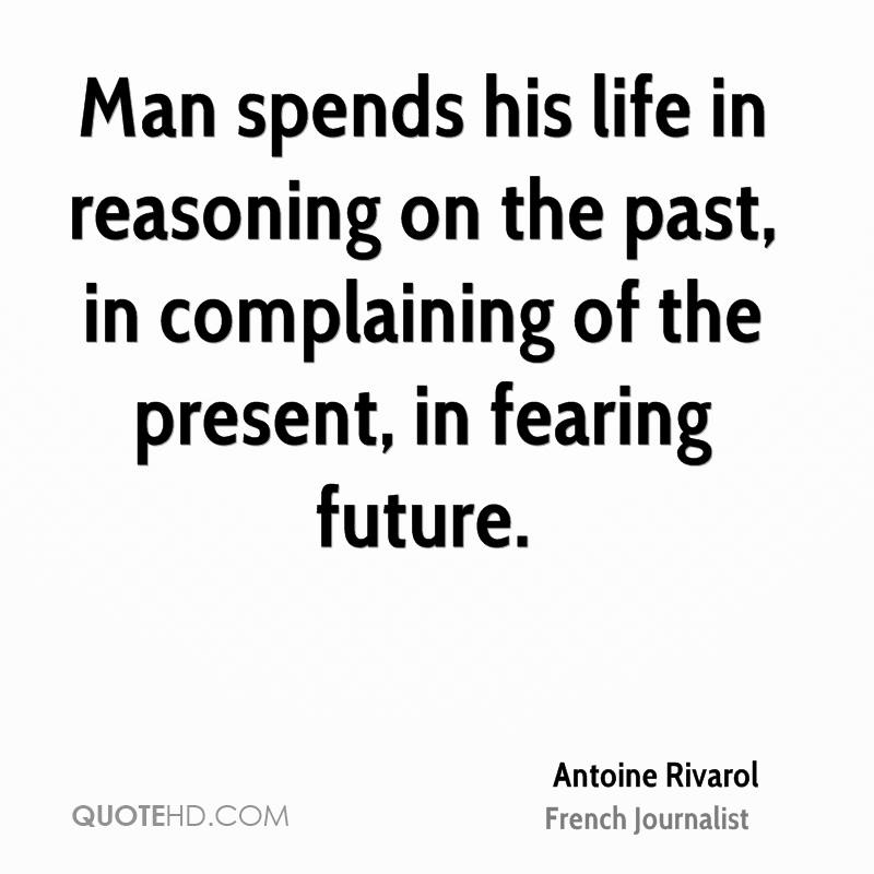 Man spends his life in reasoning on the past, in complaining of the present, in fearing future.