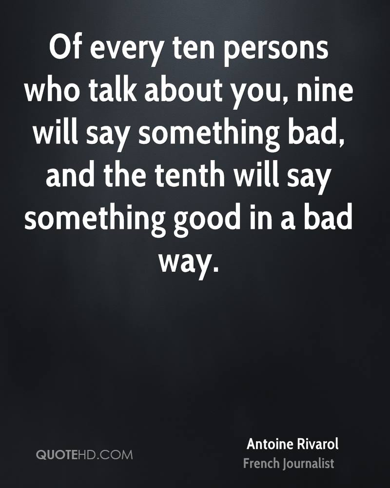 Of every ten persons who talk about you, nine will say something bad, and the tenth will say something good in a bad way.