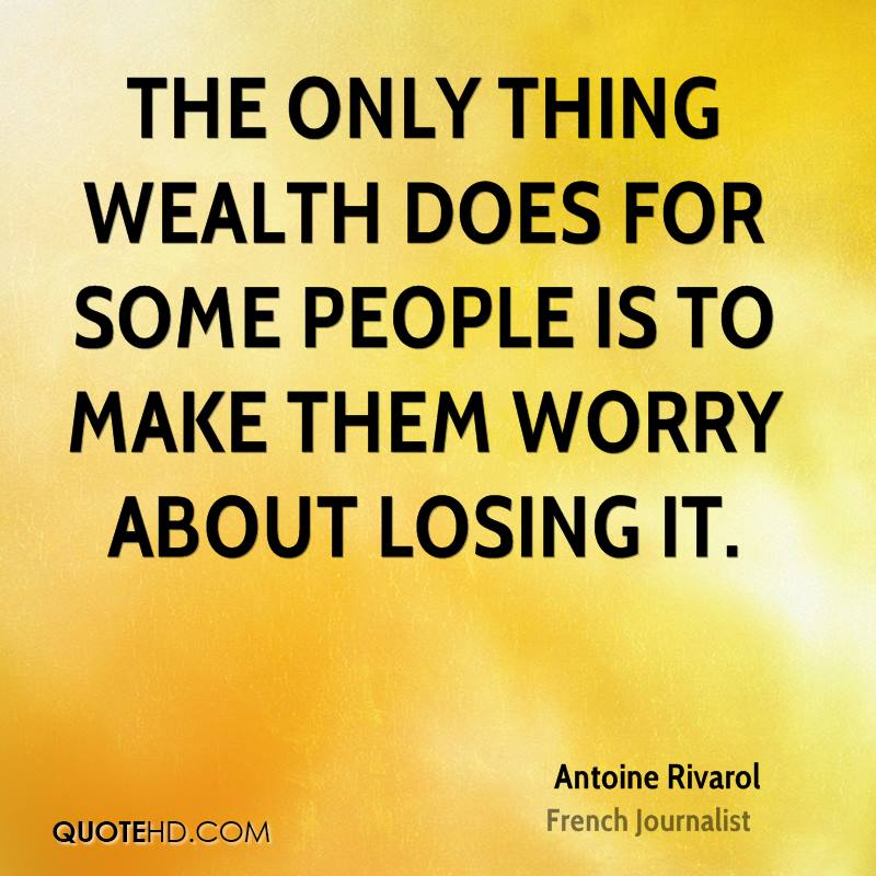 The only thing wealth does for some people is to make them worry about losing it.
