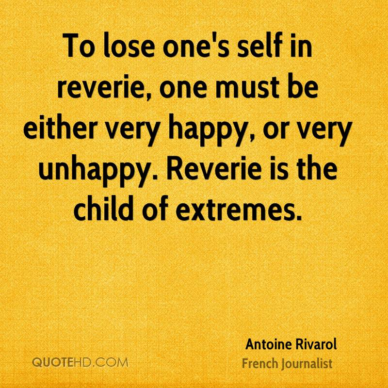 To lose one's self in reverie, one must be either very happy, or very unhappy. Reverie is the child of extremes.