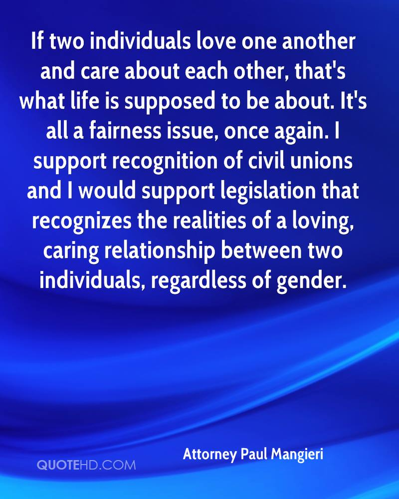 If two individuals love one another and care about each other, that's what life is supposed to be about. It's all a fairness issue, once again. I support recognition of civil unions and I would support legislation that recognizes the realities of a loving, caring relationship between two individuals, regardless of gender.