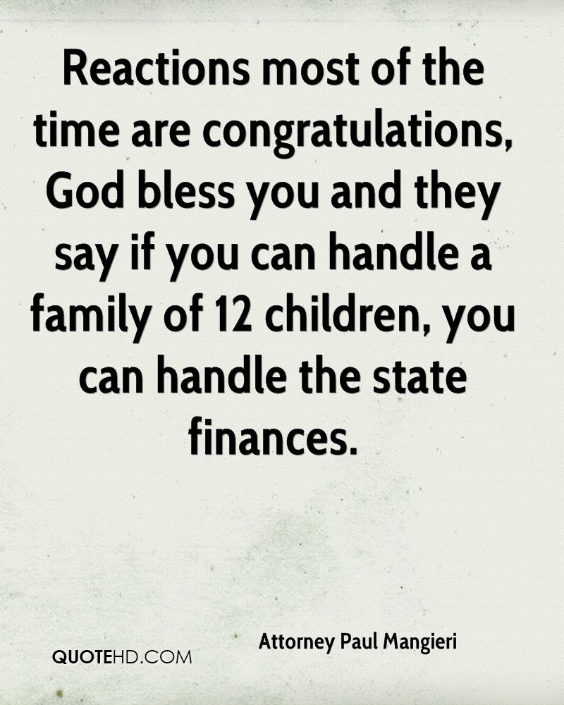 Reactions most of the time are congratulations, God bless you and they say if you can handle a family of 12 children, you can handle the state finances.
