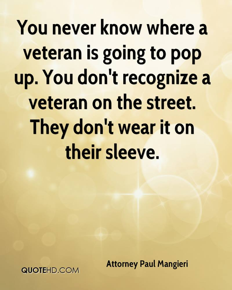 You never know where a veteran is going to pop up. You don't recognize a veteran on the street. They don't wear it on their sleeve.
