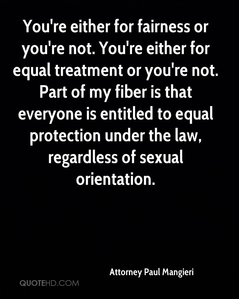 You're either for fairness or you're not. You're either for equal treatment or you're not. Part of my fiber is that everyone is entitled to equal protection under the law, regardless of sexual orientation.
