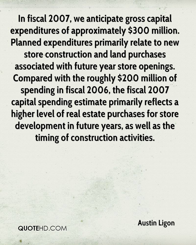 In fiscal 2007, we anticipate gross capital expenditures of approximately $300 million. Planned expenditures primarily relate to new store construction and land purchases associated with future year store openings. Compared with the roughly $200 million of spending in fiscal 2006, the fiscal 2007 capital spending estimate primarily reflects a higher level of real estate purchases for store development in future years, as well as the timing of construction activities.
