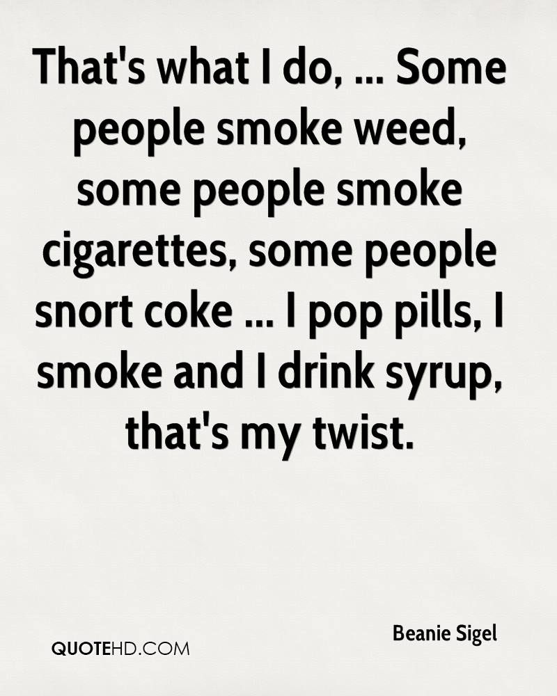 That's what I do, ... Some people smoke weed, some people smoke cigarettes, some people snort coke ... I pop pills, I smoke and I drink syrup, that's my twist.