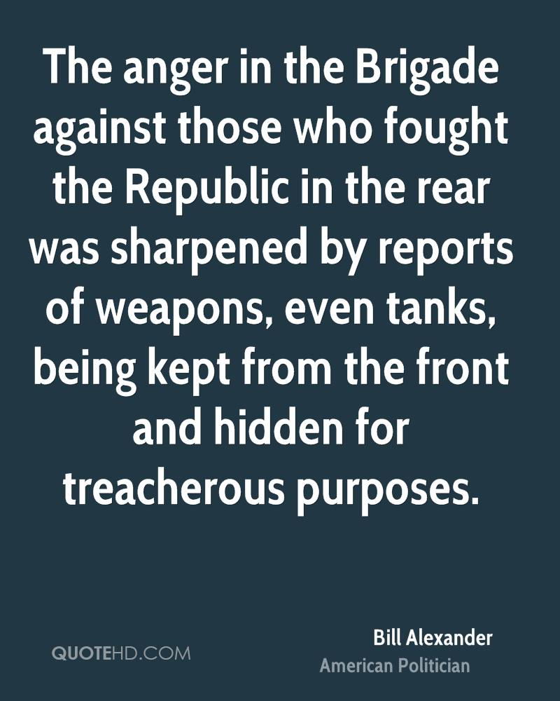 The anger in the Brigade against those who fought the Republic in the rear was sharpened by reports of weapons, even tanks, being kept from the front and hidden for treacherous purposes.