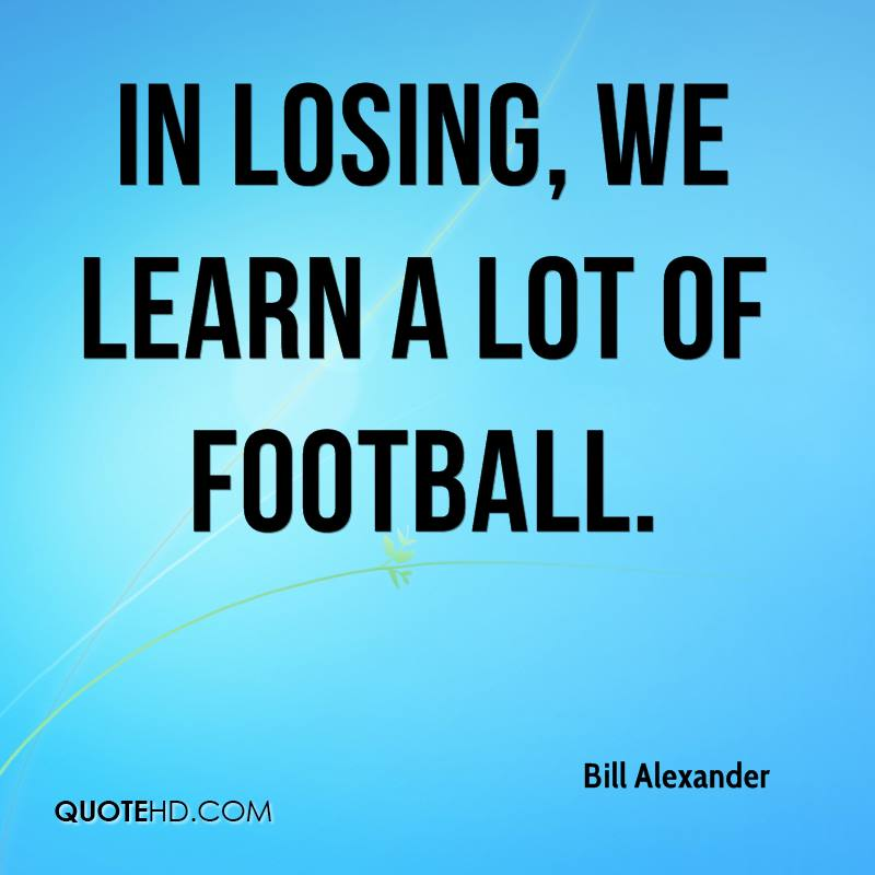 In losing, we learn a lot of football.