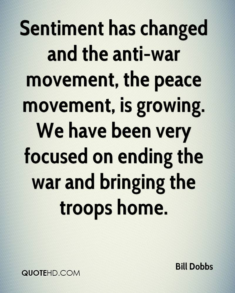 Sentiment has changed and the anti-war movement, the peace movement, is growing. We have been very focused on ending the war and bringing the troops home.