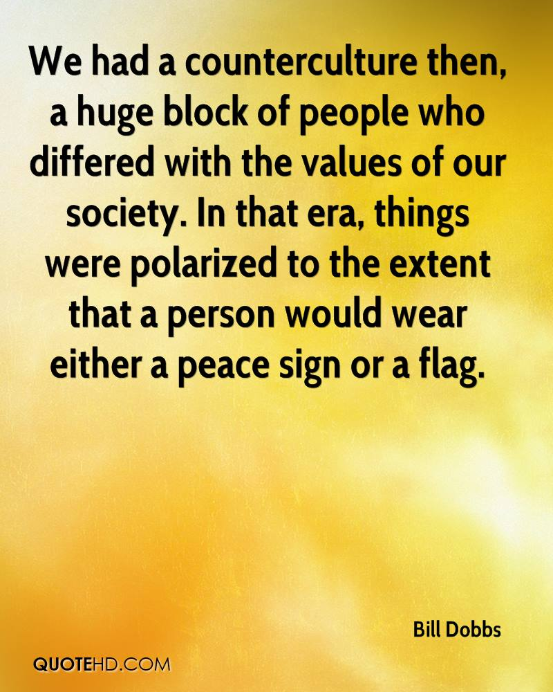 We had a counterculture then, a huge block of people who differed with the values of our society. In that era, things were polarized to the extent that a person would wear either a peace sign or a flag.