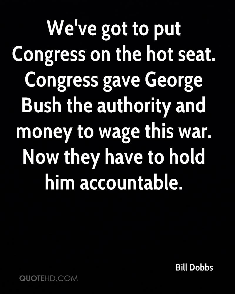 We've got to put Congress on the hot seat. Congress gave George Bush the authority and money to wage this war. Now they have to hold him accountable.