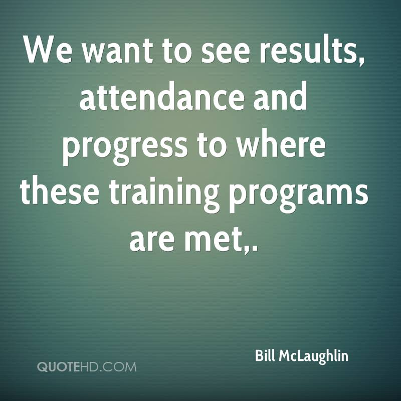 We want to see results, attendance and progress to where these training programs are met.