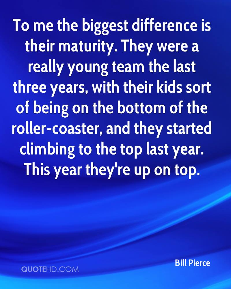To me the biggest difference is their maturity. They were a really young team the last three years, with their kids sort of being on the bottom of the roller-coaster, and they started climbing to the top last year. This year they're up on top.