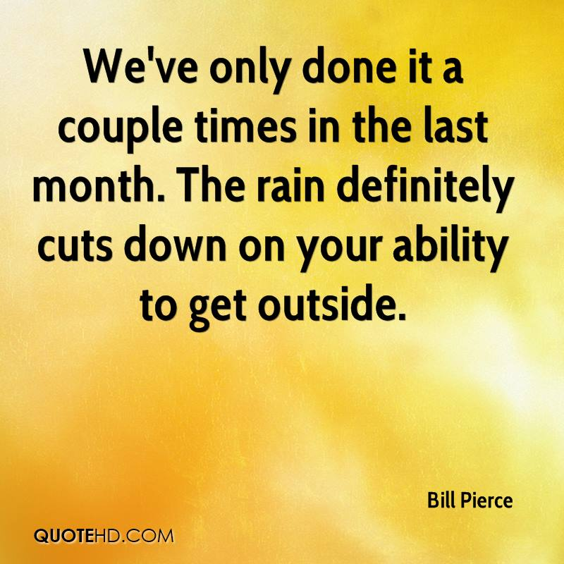 We've only done it a couple times in the last month. The rain definitely cuts down on your ability to get outside.