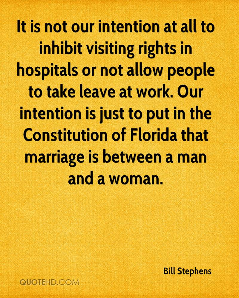 It is not our intention at all to inhibit visiting rights in hospitals or not allow people to take leave at work. Our intention is just to put in the Constitution of Florida that marriage is between a man and a woman.