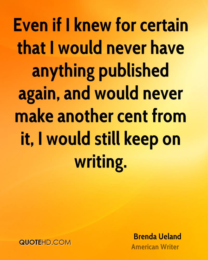 Even if I knew for certain that I would never have anything published again, and would never make another cent from it, I would still keep on writing.