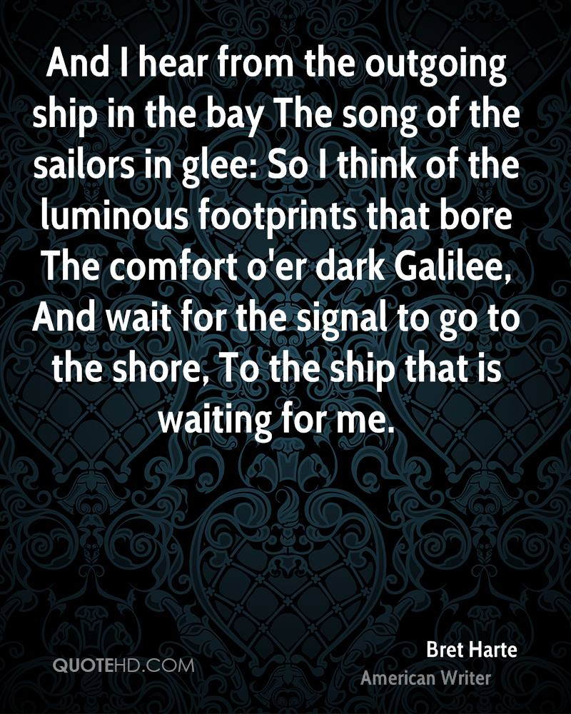 And I hear from the outgoing ship in the bay The song of the sailors in glee: So I think of the luminous footprints that bore The comfort o'er dark Galilee, And wait for the signal to go to the shore, To the ship that is waiting for me.