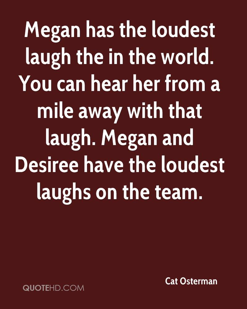 Megan has the loudest laugh the in the world. You can hear her from a mile away with that laugh. Megan and Desiree have the loudest laughs on the team.