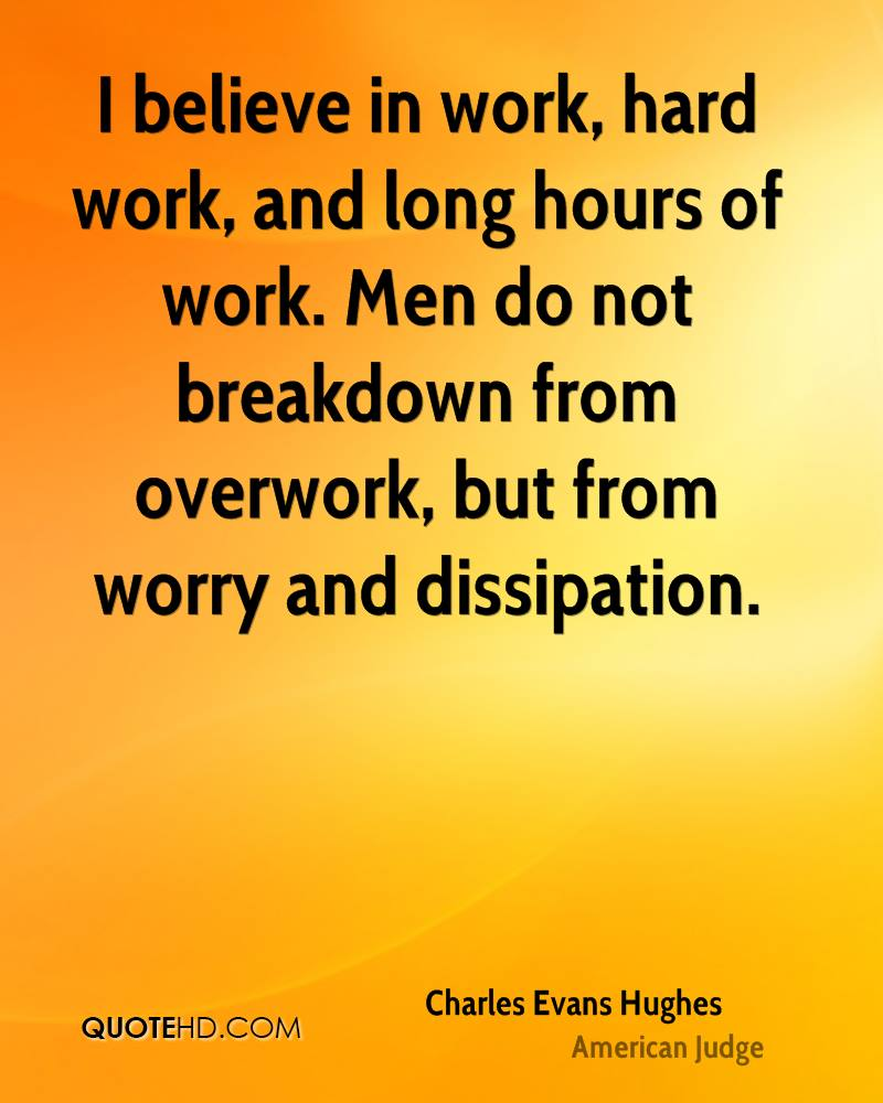 believe in work, hard work, and long hours of work. Men do not ...