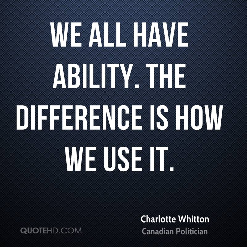 We all have ability. The difference is how we use it.