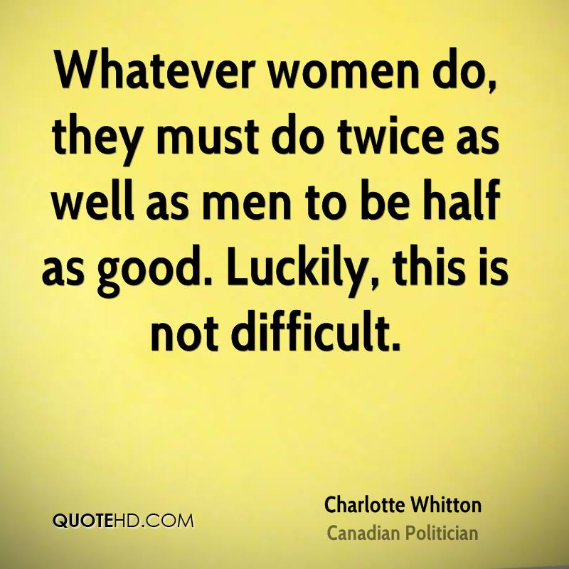 Whatever women do, they must do twice as well as men to be half as good. Luckily, this is not difficult.