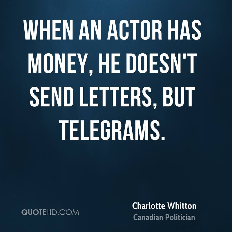 When an actor has money, he doesn't send letters, but telegrams.